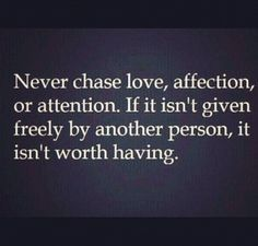 Never chase love, affection or attention.  If it isn't given freely by another person, it isn't worth having.