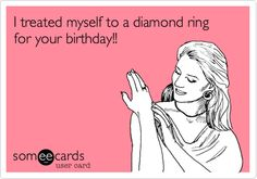 Free and Funny Birthday Ecard: I treated myself to a diamond ring for your birthday! Create and send your own custom Birthday ecard. Words Of Wisdom Quotes, Witty Quotes, Quotes To Live By, Hysterically Funny, Pink Quotes, Hilarious, Funny Shit, Funny Stuff, E Cards