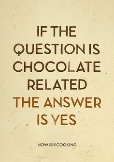 """""""If the questions is chocolate related the answer is yes"""" #chocolate"""