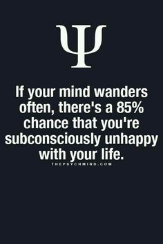 If your mind wanders often, there's a 85% chance that you're subconsciously unhappy with your life. Gøød Mørning Friends!