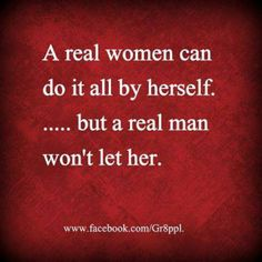 A real woman..doesn't have to be right all the time and will let someone help that doesn;t do it her way.  Real women, real men