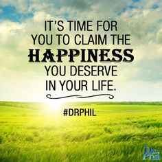 It's time for you to claim the happiness you deserve in your life. #DrPhil
