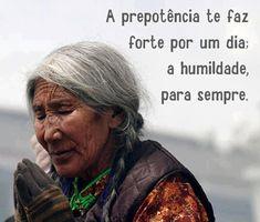 A PREPOTENCIA TE FAZ FORTE POR UM DIA, A HUMILDADE, PARA SEMPRE!!!