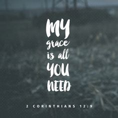 """Each time he said, """"My grace is all you need. My power works best in weakness."""" So now I am glad to boast about my weaknesses, so that the power of Christ can work through me. 2 Corinthians 12:9"""