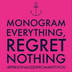 Monogram everything, regret nothing!