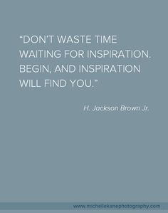 """""""Don't waste time waiting for inspiration. Begin, and Inspiration Will Find You."""" by Jackson Brown Jr."""