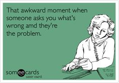 That+awkward+moment+when+someone+asks+you+what's+wrong+amd+they're+the+problem.