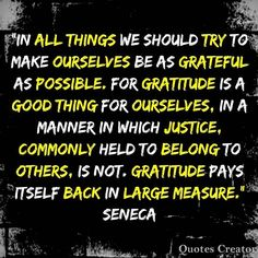 In all things we should try to make ourselves be as #grateful as possible. For gratitude is a good thing for ourselves, in a manner in which justice, commonly held to belong to others, is not. #Gratitude pays itself back in large measure. #Seneca