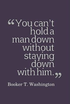 """You can't hold a man down without staying down with him."" - Booker T. Washington"