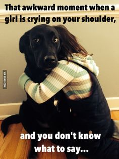 That awkward moment when a girl is crying on your shoulder...