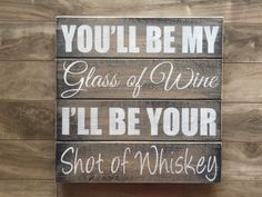 "You be my glass of wine, I'll be your shot of whiskey sign 14""x14"" by CraftyPenguinBC on Etsy https://www.etsy.com/listing/244348735/you-be-my-glass-of-wine-ill-be-your-shot"
