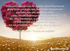 "#quotes Ο έρωτας κρατάει όσο δε βρίσκει ανταπόκριση και φλογίζεται μονάχος του. Αγαπούμε πραγματικά εκείνους που μας αγαπούν αλλά μόλις καταλαβαίνουμε πως μας αγαπούν και τους χορτάσαμε η μαγεία εξαφανίζεται. Η βεβαιότητα μας φέρνει τον κόρο λες και ο έρωτας σκότωσε τον ίδιο τον έρωτα - Νικολά Σεγκύρ / "" Το συζυγικό κρεββάτι"" Greek Words, Greek Quotes, Notes, Greek Sayings, Report Cards, Notebook"