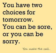 Be sore or be sorry - you choose.
