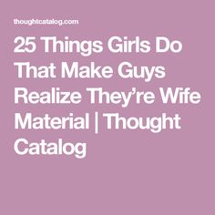 25 Things Girls Do That Make Guys Realize They're Wife Material | Thought Catalog
