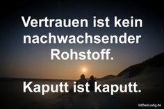 Vertrauen ist kein nachwachsender Rohstoff. Kaputt ist kaputt. ... gefunden auf https://www.istdaslustig.de/spruch/3421 #lustig #sprüche #fun #spass