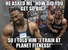 Yea planet fitness is a joke