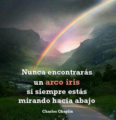 Nunca encontrarás un arco iris si siempre estás mirando hacia abajo (Charles Chaplin)