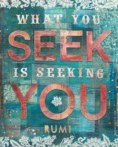What you seek is seeking you. .Rumi ما تسعى إليه يسعى إليك.. (جلال الدين الرومي)