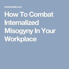 How To Combat Internalized Misogyny In Your Workplace