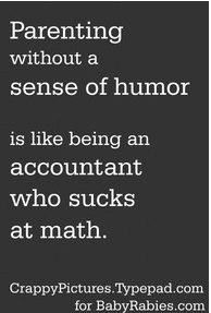 Parenting without a sense of humor is like being an accountant who sucks at math - Quote - Great Quotes, Quotes To Live By, Inspirational Quotes, Awesome Quotes, Change Quotes, Motivational Quotes, The Words, This Is Your Life, In This World