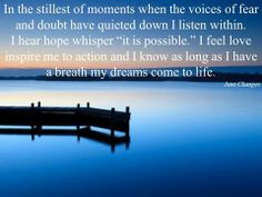 """In the stillest of moments when the voices of fear and doubt have quieted down I listen within.  I hear hope whispers """"it is possible"""" I feel love inspire me to action and I know as long as I have a breath my dream comes to life."""