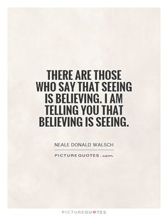 There are those who say that seeing is believing. I am telling you that believing is seeing. Neale Donald Walsch quotes on PictureQuotes.com. Neale Donald Walsch Quotes, Seeing Quotes, Eye Quotes, Philosophical Quotes, Worth Quotes, A Course In Miracles, Say That Again, Thinking Quotes, Uplifting Quotes
