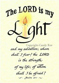 A Psalm of David. The LORD is my light and my salvation; the LORD is the strength of my life; of whom shall I be afraid? -Psalm (KJV) my psalms my favorite Scripture Verses, Bible Verses Quotes, Bible Scriptures, Psalms Verses, Healing Scriptures, Jesus Bible, Biblical Verses, Fear Of The Lord, Quotes About God