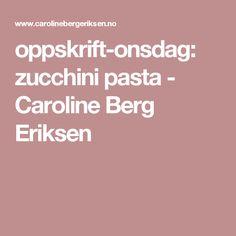 oppskrift-onsdag: zucchini pasta - Caroline Berg Eriksen Zucchini Pasta, Bergen, Tips, Advice, Mountains