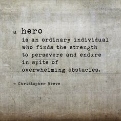 A hero is an ordinary individual who finds the strength to persever and endure in spite of overwhelming obstacles. -Christopher Reeve