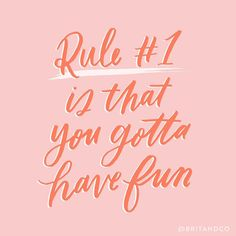 Rule #1 is that you gotta have fun!