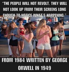 """George Orwell """"The people will not revolt. They will not look up from their screens long enough to notice what's happening."""" From 1984 written by George Orwell in 1949 Quotable Quotes, Wisdom Quotes, Me Quotes, Selfie Quotes, Strong Quotes, Attitude Quotes, Haruki Murakami Quotes, Citation Pinterest, Great Quotes"""