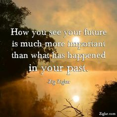 How you see your future is much more important than what has happened in your past. ~So true Great Quotes, Me Quotes, Inspirational Quotes, Motivational, How I Feel, How Are You Feeling, Dont Love Me, Zig Ziglar, Life Advice