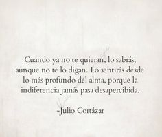 When you are not loved anymore, you will know - even if you are not told. You will feel it from the deepest of your soul, because indifference never goes unnoticed. - Julio Cortázar #JulioCortazar #poesia