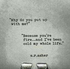 """""Why do you put up with me?"" ""Because youre fire...and Ive been cold my whole life."""" - A.R.Asher"