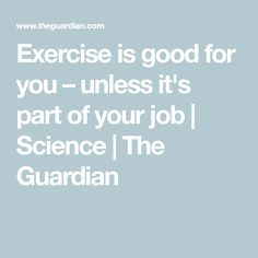 Exercise is good for you – unless it's part of your job   Science   The Guardian