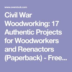 Civil War Woodworking: 17 Authentic Projects for Woodworkers and Reenactors (Paperback) - Free Shipping On Orders Over $45 - Overstock.com - 11965763 - Mobile