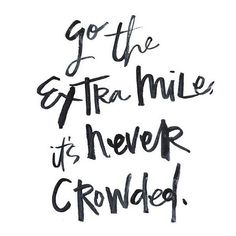 Go the extra mile, it's never crowded... motivational quote