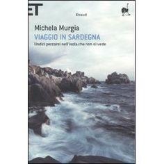 Viaggio in Sardegna. Undici percorsi nell'isola che non si vede. Michela Murgia