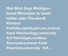 Wal-Mart buys Michigan-based Moosejaw to boost online sales #facebook #instant #articles,sports,jet.com,science #and #technology,university #of #michigan,outdoor #recreation,travel #and #tourism,university #of #wisconsin,outdoors,walmart http://philadelphia.remmont.com/wal-mart-buys-michigan-based-moosejaw-to-boost-online-sales-facebook-instant-articlessportsjet-comscience-and-technologyuniversity-of-michiganoutdoor-recreationtravel-and-tourismunive/  # Share This Video CNET reports that…