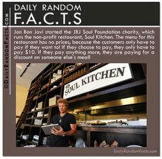 Jon Bon Jovi started the JBJ  Soul Foundation charity, which runs the non profit restaurant, Soul Kitchen. The menu for this restaurant has no prices,   because the customers only have to pay if they want to.