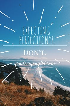 Don't try to be perfect. The expectations of perfection are too dang high! Just do your best.