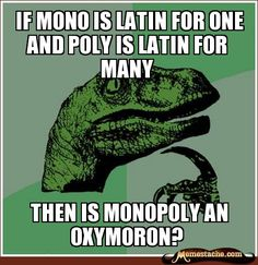 If mono is latin for one and poly is lATIN FOR MANY / tHEN IS MONOPOLY AN OXYMORON?