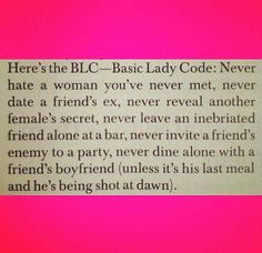 Here's the BLC - Basic Lady Code: Never hate a woman you've never met, never date a friend's ex, never reveal another female's secret, never leave an inebriated friend alone at a bar, never invite a friend's enemy to a party, never dine alone with a friend's boyfriend (unless it's his last meal and he's being shot at dawn).