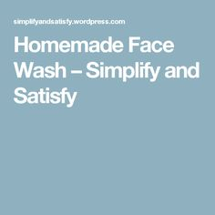 Homemade Face Wash – Simplify and Satisfy