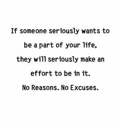 If someone seriously wants to be a part in your life, they will seriously make an effort to be in it. No reasons. No excuses. Yes I Did, Make An Effort, Note To Self, So True, Your Life, Believe, Faith, Relationship, Thoughts