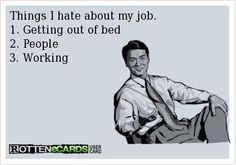 Things I hate about my job. Getting out of bed People Working. I love my job but this is funny Funny Shit, Haha Funny, Funny Cute, Funny Memes, Funny Stuff, Hilarious, Funny Work, Funny Comebacks, Memes Humor