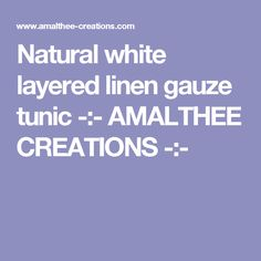 Natural white layered linen gauze tunic -:- AMALTHEE CREATIONS -:-