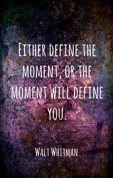 """Either define the moment, or the moment will define you."" Walt Whitman Plus Poetry Quotes, Wisdom Quotes, Words Quotes, Quotes To Live By, Me Quotes, Love Words, Beautiful Words, Great Quotes, Inspirational Quotes"