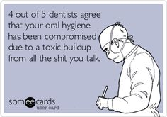 4 out of 5 dentists agree that your oral hygiene has been compromised due to a toxic buildup from all the shit you talk.