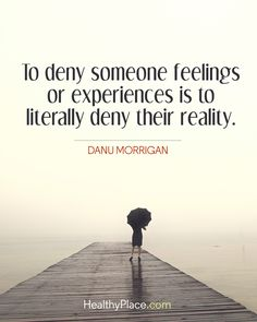 Quote on abuse: To deny someone feelings or experiences is to literally deny their reality - Danu Morrigan. www.HealthyPlace.com www.HealthyPlace.com